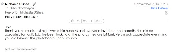 Michaela wrote: 'Thank you so much, last night was a big success and everyone loved the photobooth. You did an absolutely fantastic job. I've been looking at the photos they are brilliant. Very much appreciate everything you did beyond the photobooth. Thank you xxx'