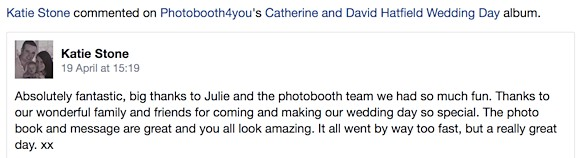 Katie Stone wrote: 'Absolutely fantastic, big thanks to Julie and the photobooth team we had so much fun. The photo book and message are great and you all look amazing. It went far too fast, but a really great day.'