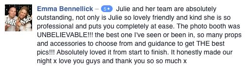 Emma Bennellick wrote: 'Julie and her team are absolutely outstanding, not only is Julie so lovely friendly and kind she is so professional and puts you completely at ease. The photo booth was unbelievable! The best one I've seen or been in.'